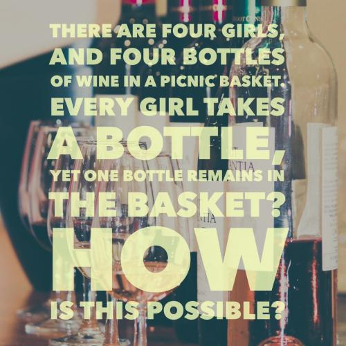 There are four girls, and four bottles of wine in a picnic basket. Every girl takes a bottle, yet one bottle remains in the basket? How is this possible?