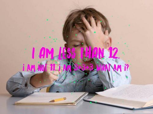 I am less than 12. I am not 11. I am 3+3+3. What am I?