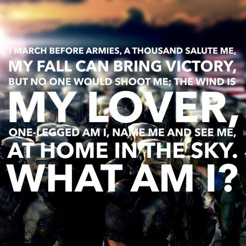 I march before armies, a thousand salute me, My fall can bring victory, but no one would shoot me; The wind is my lover, one-legged am I, Name me and see me, at home in the sky. What am I?