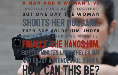 A man and a woman live peacefully in a house together. But one day the woman shoots her husband. Then she holds him under water for over five minutes. Finally, she hangs him, but ten minutes later they go out and enjoy a wonderful dinner. How can this be?