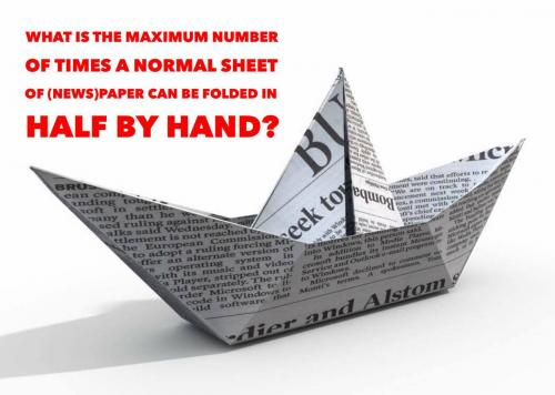 What is the maximum number of times a normal sheet of (news)paper can be folded in half by hand?