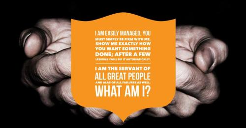 I am easily managed, you must simply be firm with me, Show me exactly how you want something done; After a few lessons I will do it automatically. I am the servant of all great people and alas of all failures as well.  What am I?