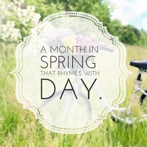 A month in spring that rhymes with day.