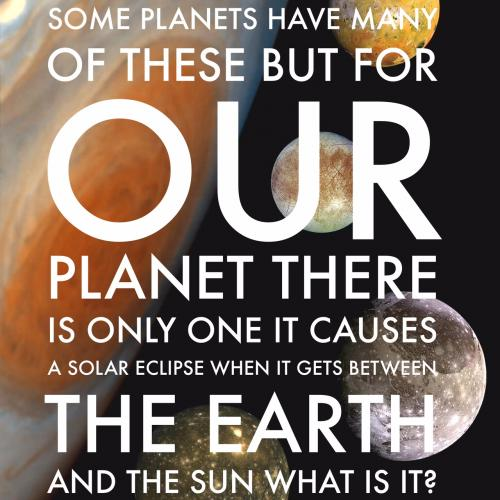 Some planets have many of these But for our planet there is only one It causes a solar eclipse When it gets between the Earth and the sun What is it?