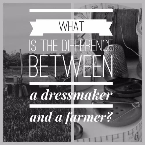 What is the difference between a dressmaker and a farmer?