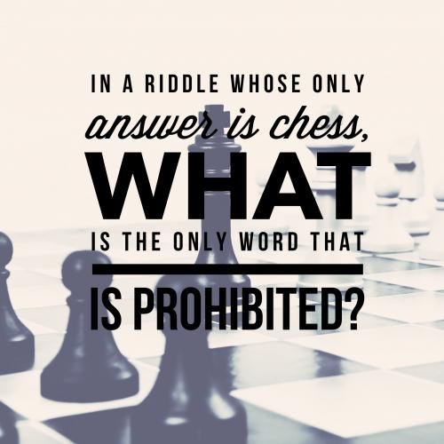In a riddle whose only answer is chess, what is the only word that is prohibited?