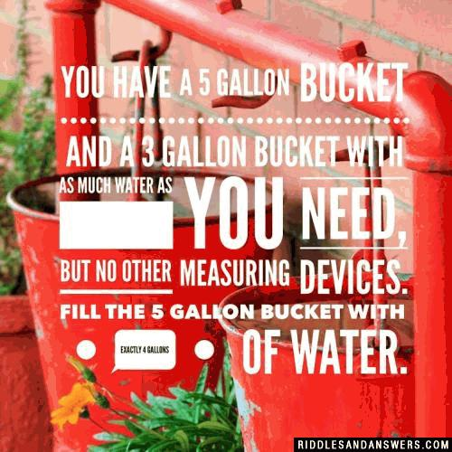 You have a 5 gallon bucket and a 3 gallon bucket with as much water as you need, but no other measuring devices. Fill the 5 gallon bucket with exactly 4 gallons of water.
