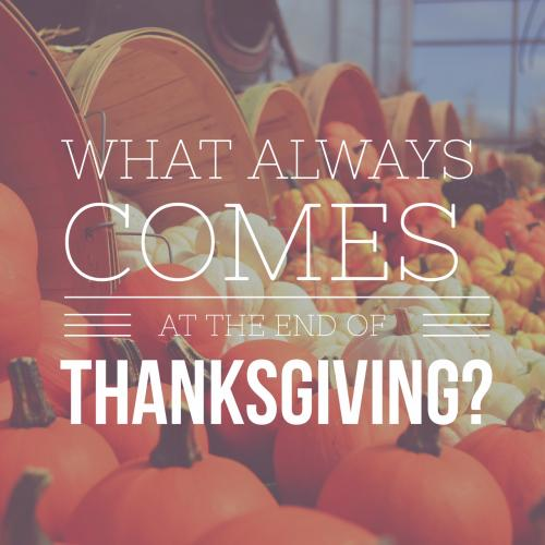 What always comes at the end of Thanksgiving?