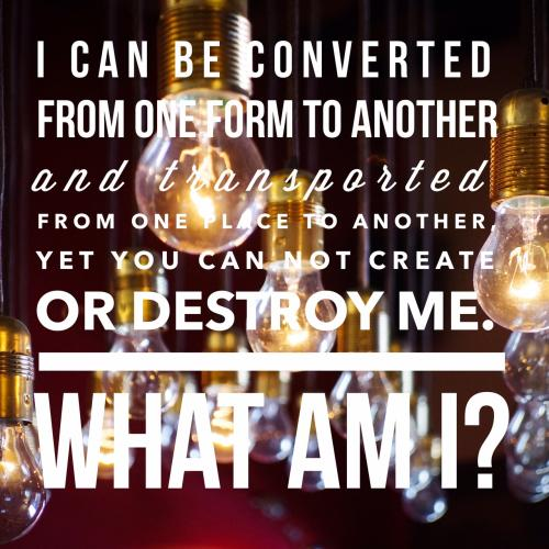 I can be converted from one form to another and transported from one place to another, yet you can not create or destroy me. 