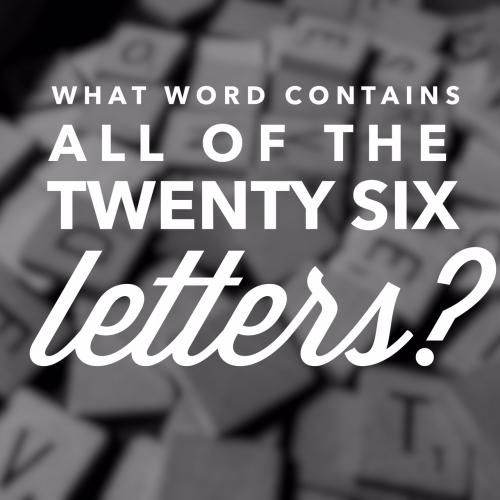 What word contains all of the twenty six letters?
