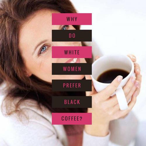 Why do white women prefer black coffee?