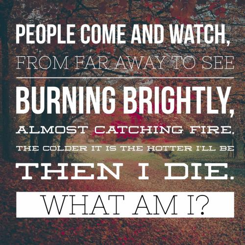 People come and watch, from far away to see Burning brightly, almost catching fire, The colder it is the hotter Ill be. Then I die.  What am I?