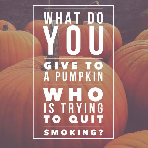 What do you give to a pumpkin who is trying to quit smoking?