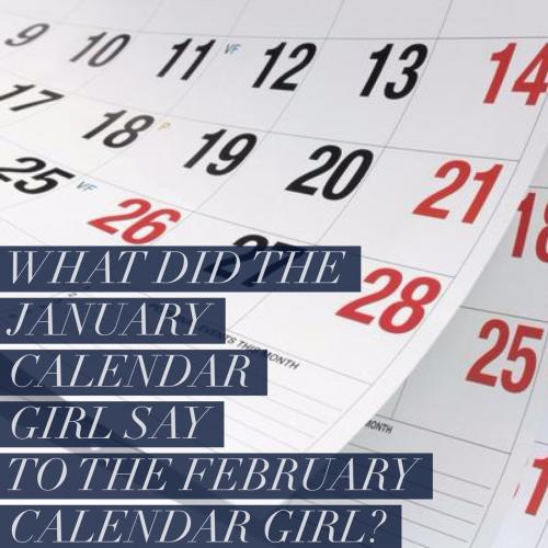 What did the January calendar girl say to the February calendar girl?