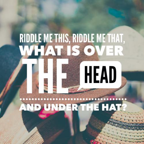 Riddle me this, riddle me that, what is over the head and under the hat?