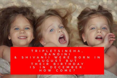 Triplets(Neha, Bandini & Shivani) were born in August but their birthday is in December. How come?