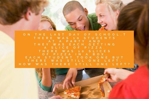 On the last day of school,there was 10 students at a party and they was each getting a slice of pizza. There was 10 slices of pizza in a box. Each student took one but there was still one left, how was there still one left?