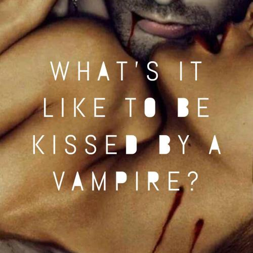 What's it like to be kissed by a vampire?