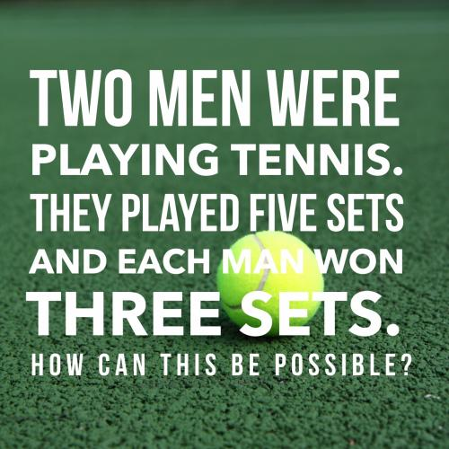 Two men were playing tennis. They played five sets and each man won three sets.