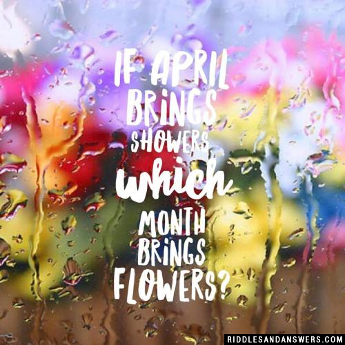 If April brings showers, which month brings flowers?