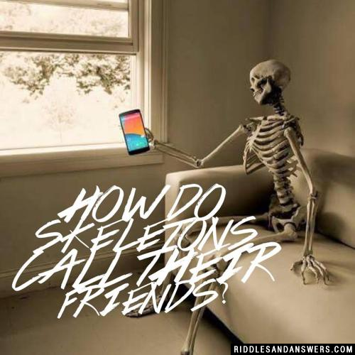 How do skeletons call their friends?