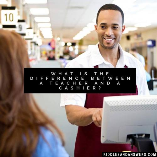 What is the difference between a teacher and a cashier?