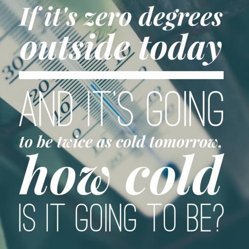 If it's zero degrees outside today and it's going to be twice as cold tomorrow, how cold is it going to be?