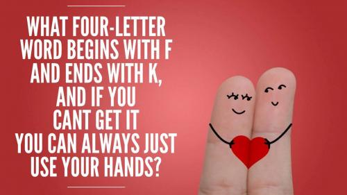 What four-letter word begins with f and ends with k, and if you cant get it you can always just use your hands?