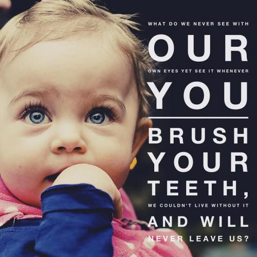 What do we never see with our own eyes yet see it whenever you brush your teeth, we couldn't live without it and will never leave us?