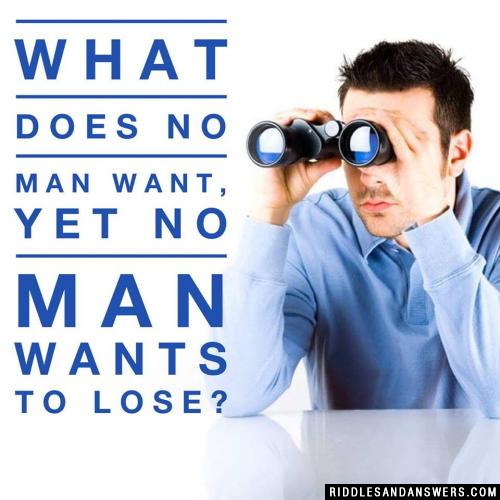 What does no man want, yet no man wants to lose?
