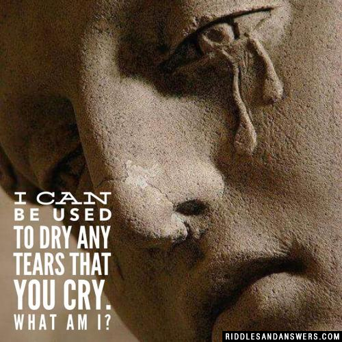 I can be used to dry any tears that you cry. What am I?
