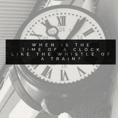 When is the time of a clock like the whistle of a train?