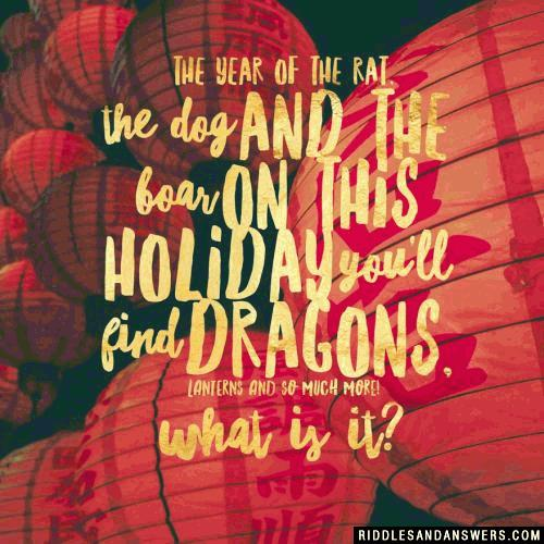 The year of the rat, the dog or the boar On this holiday you'll find dragons, lanterns, and so much more! What is it?