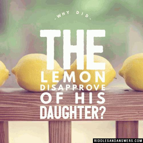Why did the lemon disapprove of his daughter?