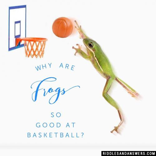 Why are frogs so good at basketball?