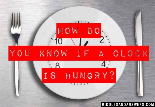 How do you know if a clock is hungry?