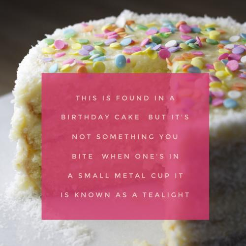 This is found on a birthday cake But its not something you bite When ones in a small metal cup It is known as a tealight