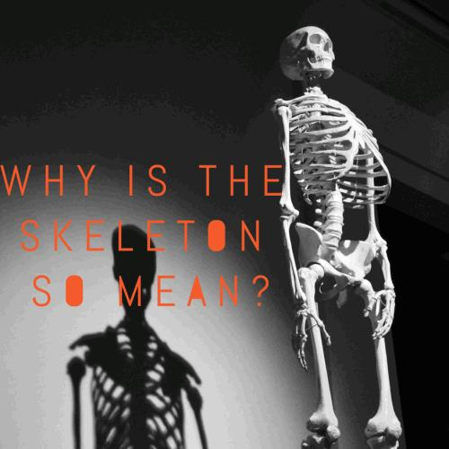 Why is the skeleton so mean?