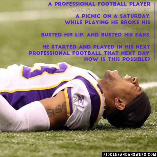 A professional football player was playing football at a picnic on a Saturday. While playing he broke his ribs, broke his thighs, busted his lip, and busted his ears. Despite this, he started and played in his next professional football that next day. How is this possible?