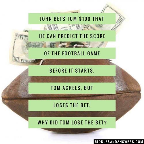 John bets Tom $100 that he can predict the score of the football game before it starts. Tom agrees, but loses the bet.  Why did Tom lose the bet?