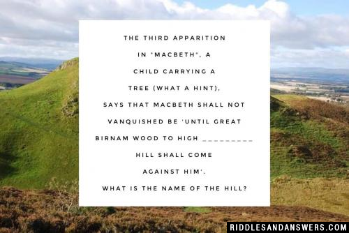 "The third apparition in ""Macbeth"", a child carrying a tree (what a hint), says that Macbeth shall not vanquished be 'until Great Birnam wood to high _________ hill shall come against him'.