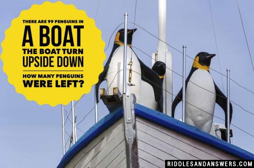 There are 99 penguins in a boat the boat turn upside down how many penguins were left?