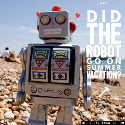 Why did the robot go on summer vacation?