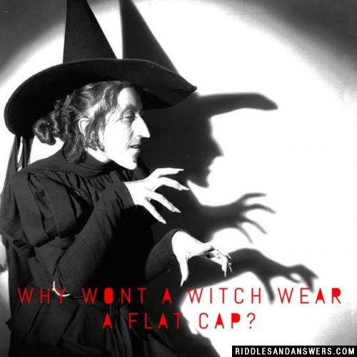 Why wont a witch wear a flat cap?