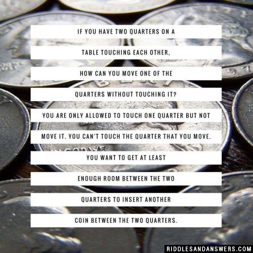 If you have two quarters on a table touching each other, how can you move one of the quarters without touching it? You are only allowed to touch one quarter but not move it. You can't touch the quarter that you move. You want to get at least enough room between the two quarters to insert another coin between the two quarters.