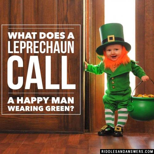 What does a leprechaun call a happy man wearing green?