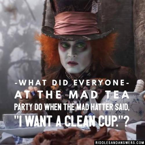 "What did everyone at the Mad Tea Party do when the Mad Hatter said, ""I want a clean cup.""?"