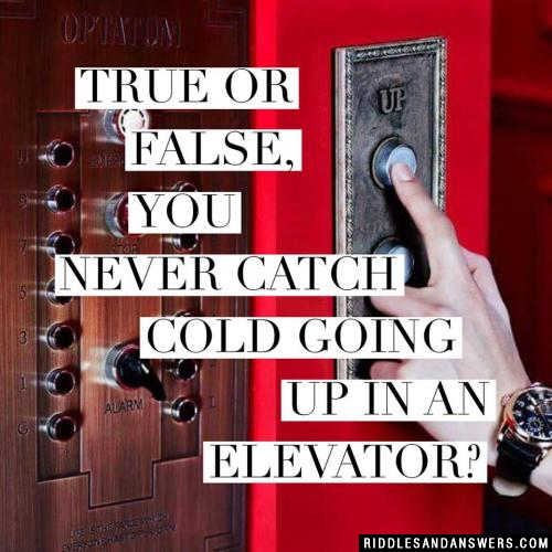 True or false, you never catch cold going up in an elevator?