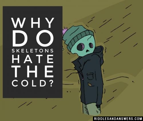 Why do skeletons hate the cold?