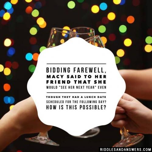 """Bidding farewell, Macy said to her friend that she would """"see her next year"""" even though they had a lunch date scheduled for the following day? How is this possible?"""